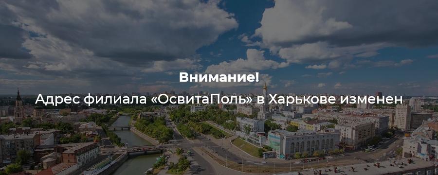 Внимание! Адрес филиала «ОсвитаПоль» в Харькове изменен
